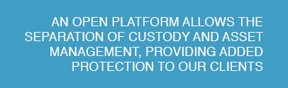 An open platform allows the separation of custody and asset management, providing added protection to our clients