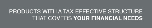 Products with a tax effective structure that covers your financial needs